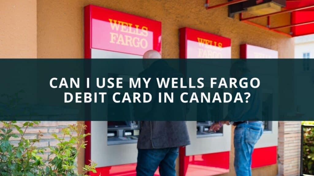 Can I use my Wells Fargo Debit Card in Canada?