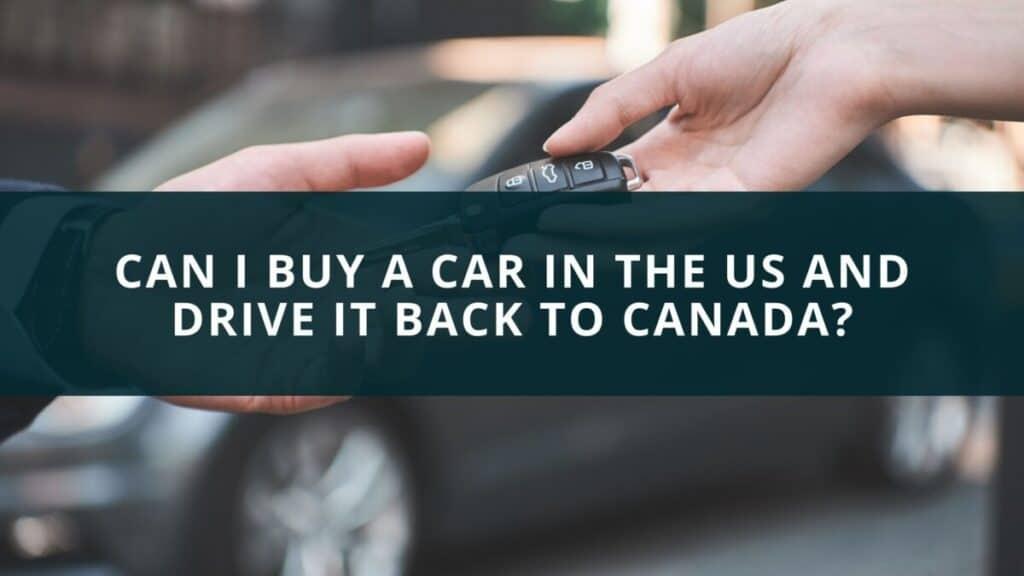 Can I buy a car in the US and drive it back to Canada?