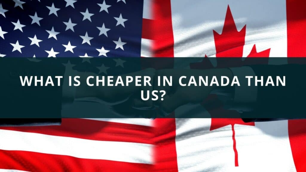 What is cheaper in Canada than US?